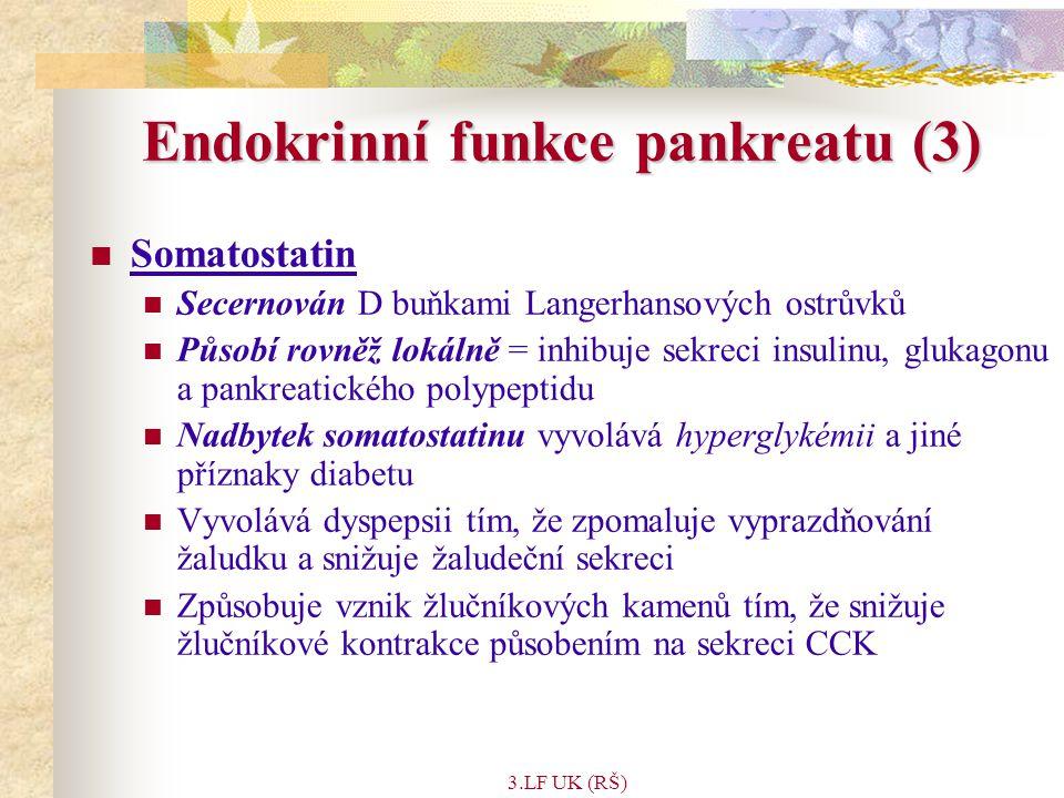 3.LF UK (RŠ) Endokrinní funkce pankreatu (3) Somatostatin Secernován D buňkami Langerhansových ostrůvků Působí rovněž lokálně = inhibuje sekreci insulinu, glukagonu a pankreatického polypeptidu Nadbytek somatostatinu vyvolává hyperglykémii a jiné příznaky diabetu Vyvolává dyspepsii tím, že zpomaluje vyprazdňování žaludku a snižuje žaludeční sekreci Způsobuje vznik žlučníkových kamenů tím, že snižuje žlučníkové kontrakce působením na sekreci CCK