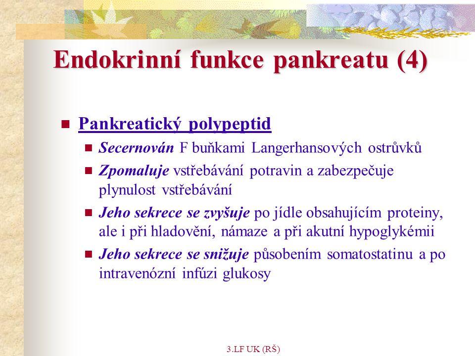 3.LF UK (RŠ) Endokrinní funkce pankreatu (4) Pankreatický polypeptid Secernován F buňkami Langerhansových ostrůvků Zpomaluje vstřebávání potravin a zabezpečuje plynulost vstřebávání Jeho sekrece se zvyšuje po jídle obsahujícím proteiny, ale i při hladovění, námaze a při akutní hypoglykémii Jeho sekrece se snižuje působením somatostatinu a po intravenózní infúzi glukosy