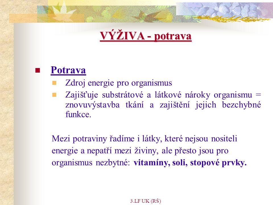 3.LF UK (RŠ) VÝŽIVA - potrava Potrava Zdroj energie pro organismus Zajišťuje substrátové a látkové nároky organismu = znovuvýstavba tkání a zajištění jejich bezchybné funkce.