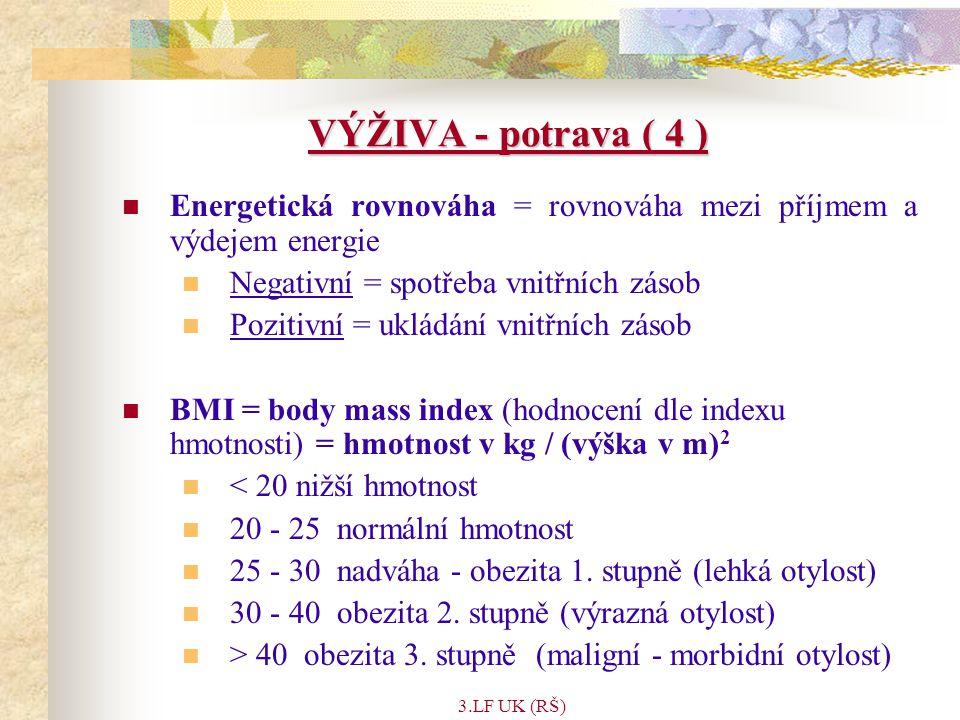 3.LF UK (RŠ) VÝŽIVA - potrava ( 4 ) Energetická rovnováha = rovnováha mezi příjmem a výdejem energie Negativní = spotřeba vnitřních zásob Pozitivní = ukládání vnitřních zásob BMI = body mass index (hodnocení dle indexu hmotnosti) = hmotnost v kg / (výška v m) 2 < 20 nižší hmotnost 20 - 25 normální hmotnost 25 - 30 nadváha - obezita 1.