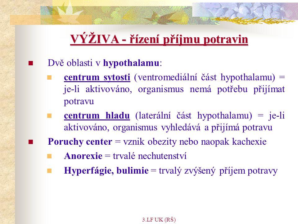 3.LF UK (RŠ) VÝŽIVA - řízení příjmu potravin Dvě oblasti v hypothalamu: centrum sytosti (ventromediální část hypothalamu) = je-li aktivováno, organismus nemá potřebu přijímat potravu centrum hladu (laterální část hypothalamu) = je-li aktivováno, organismus vyhledává a přijímá potravu Poruchy center = vznik obezity nebo naopak kachexie Anorexie = trvalé nechutenství Hyperfágie, bulimie = trvalý zvýšený příjem potravy