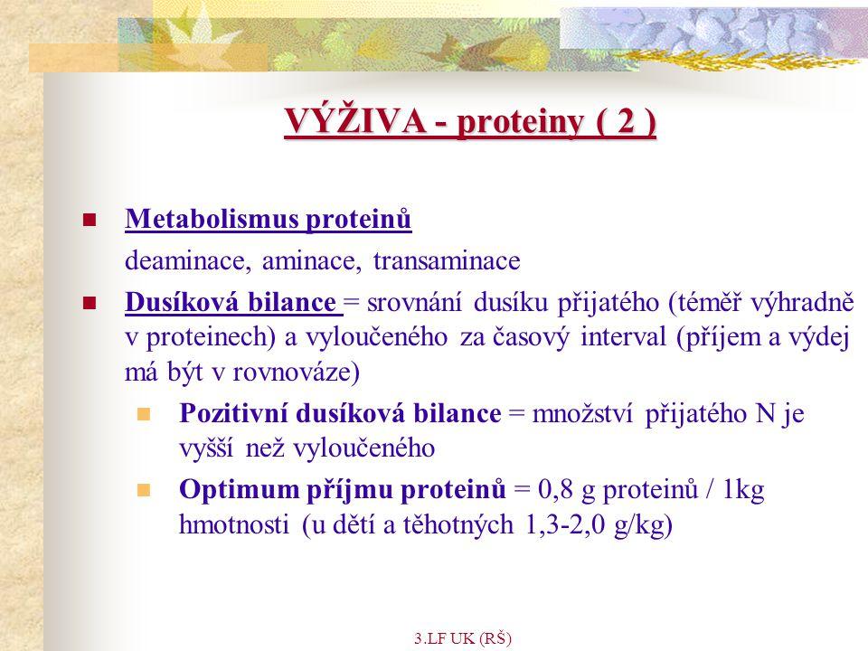 3.LF UK (RŠ) VÝŽIVA - proteiny ( 2 ) Metabolismus proteinů deaminace, aminace, transaminace Dusíková bilance = srovnání dusíku přijatého (téměř výhradně v proteinech) a vyloučeného za časový interval (příjem a výdej má být v rovnováze) Pozitivní dusíková bilance = množství přijatého N je vyšší než vyloučeného Optimum příjmu proteinů = 0,8 g proteinů / 1kg hmotnosti (u dětí a těhotných 1,3-2,0 g/kg)