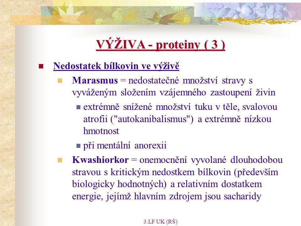 3.LF UK (RŠ) VÝŽIVA - proteiny ( 3 ) Nedostatek bílkovin ve výživě Marasmus = nedostatečné množství stravy s vyváženým složením vzájemného zastoupení živin extrémně snížené množství tuku v těle, svalovou atrofii ( autokanibalismus ) a extrémně nízkou hmotnost při mentální anorexii Kwashiorkor = onemocnění vyvolané dlouhodobou stravou s kritickým nedostkem bílkovin (především biologicky hodnotných) a relativním dostatkem energie, jejímž hlavním zdrojem jsou sacharidy