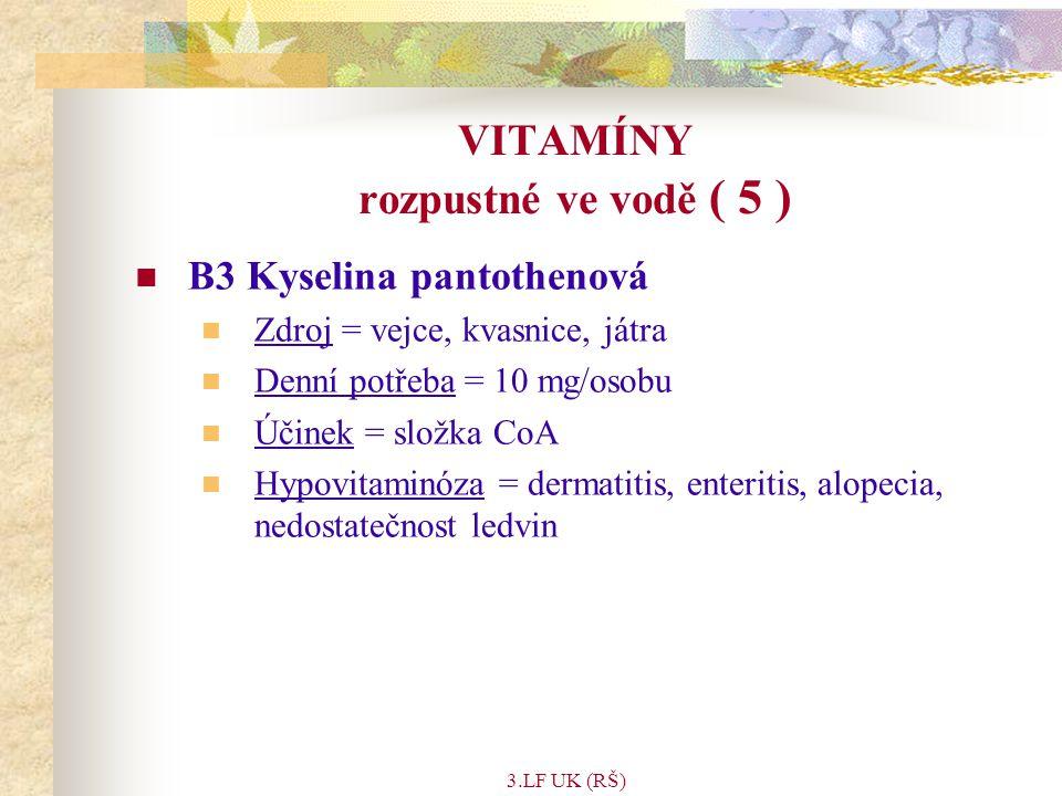 3.LF UK (RŠ) VITAMÍNY rozpustné ve vodě ( 5 ) B3 Kyselina pantothenová Zdroj = vejce, kvasnice, játra Denní potřeba = 10 mg/osobu Účinek = složka CoA Hypovitaminóza = dermatitis, enteritis, alopecia, nedostatečnost ledvin