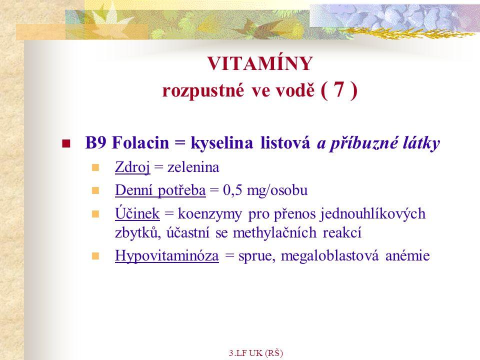 3.LF UK (RŠ) VITAMÍNY rozpustné ve vodě ( 7 ) B9 Folacin = kyselina listová a příbuzné látky Zdroj = zelenina Denní potřeba = 0,5 mg/osobu Účinek = koenzymy pro přenos jednouhlíkových zbytků, účastní se methylačních reakcí Hypovitaminóza = sprue, megaloblastová anémie