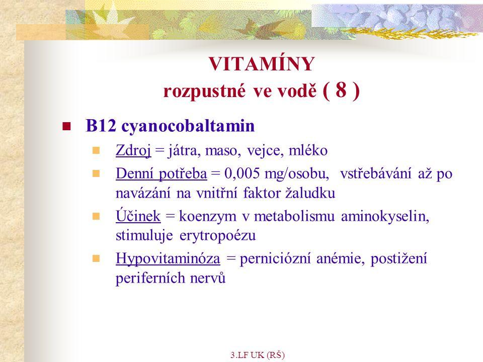 3.LF UK (RŠ) VITAMÍNY rozpustné ve vodě ( 8 ) B12 cyanocobaltamin Zdroj = játra, maso, vejce, mléko Denní potřeba = 0,005 mg/osobu, vstřebávání až po navázání na vnitřní faktor žaludku Účinek = koenzym v metabolismu aminokyselin, stimuluje erytropoézu Hypovitaminóza = perniciózní anémie, postižení periferních nervů