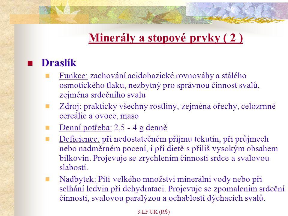 3.LF UK (RŠ) Minerály a stopové prvky ( 2 ) Draslík Funkce: zachování acidobazické rovnováhy a stálého osmotického tlaku, nezbytný pro správnou činnost svalů, zejména srdečního svalu Zdroj: prakticky všechny rostliny, zejména ořechy, celozrnné cereálie a ovoce, maso Denní potřeba: 2,5 - 4 g denně Deficience: při nedostatečném příjmu tekutin, při průjmech nebo nadměrném pocení, i při dietě s příliš vysokým obsahem bílkovin.