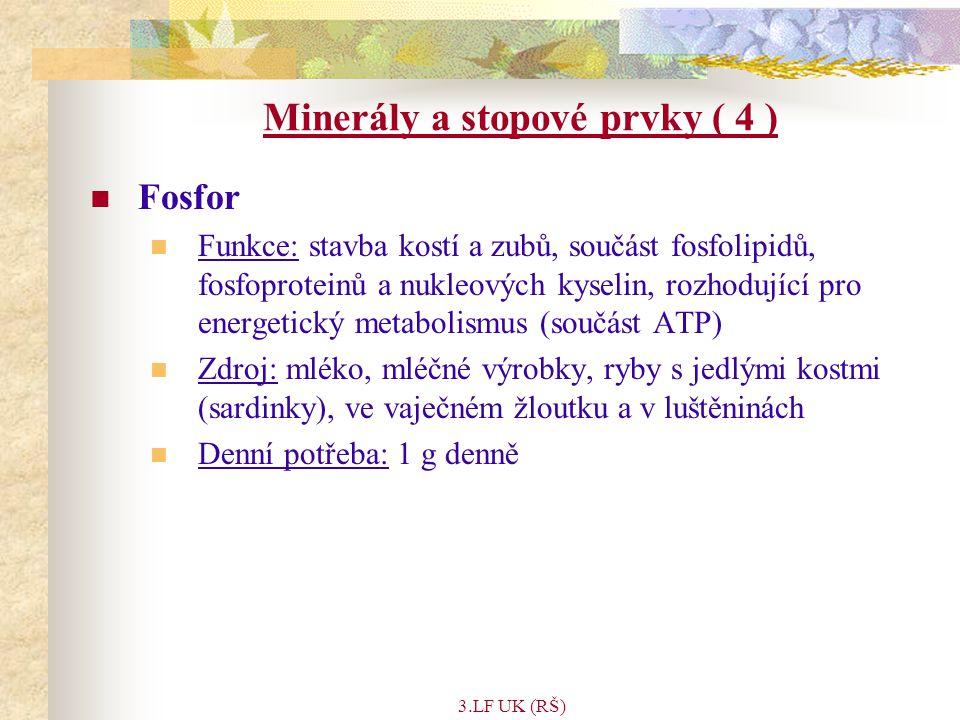 3.LF UK (RŠ) Minerály a stopové prvky ( 4 ) Fosfor Funkce: stavba kostí a zubů, součást fosfolipidů, fosfoproteinů a nukleových kyselin, rozhodující pro energetický metabolismus (součást ATP) Zdroj: mléko, mléčné výrobky, ryby s jedlými kostmi (sardinky), ve vaječném žloutku a v luštěninách Denní potřeba: 1 g denně