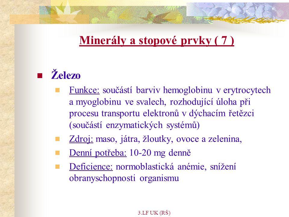 3.LF UK (RŠ) Minerály a stopové prvky ( 7 ) Železo Funkce: součástí barviv hemoglobinu v erytrocytech a myoglobinu ve svalech, rozhodující úloha při procesu transportu elektronů v dýchacím řetězci (součástí enzymatických systémů) Zdroj: maso, játra, žloutky, ovoce a zelenina, Denní potřeba: 10-20 mg denně Deficience: normoblastická anémie, snížení obranyschopnosti organismu