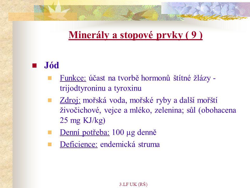 3.LF UK (RŠ) Minerály a stopové prvky ( 9 ) Jód Funkce: účast na tvorbě hormonů štítné žlázy - trijodtyroninu a tyroxinu Zdroj: mořská voda, mořské ryby a další mořští živočichové, vejce a mléko, zelenina; sůl (obohacena 25 mg KJ/kg) Denní potřeba: 100 µg denně Deficience: endemická struma