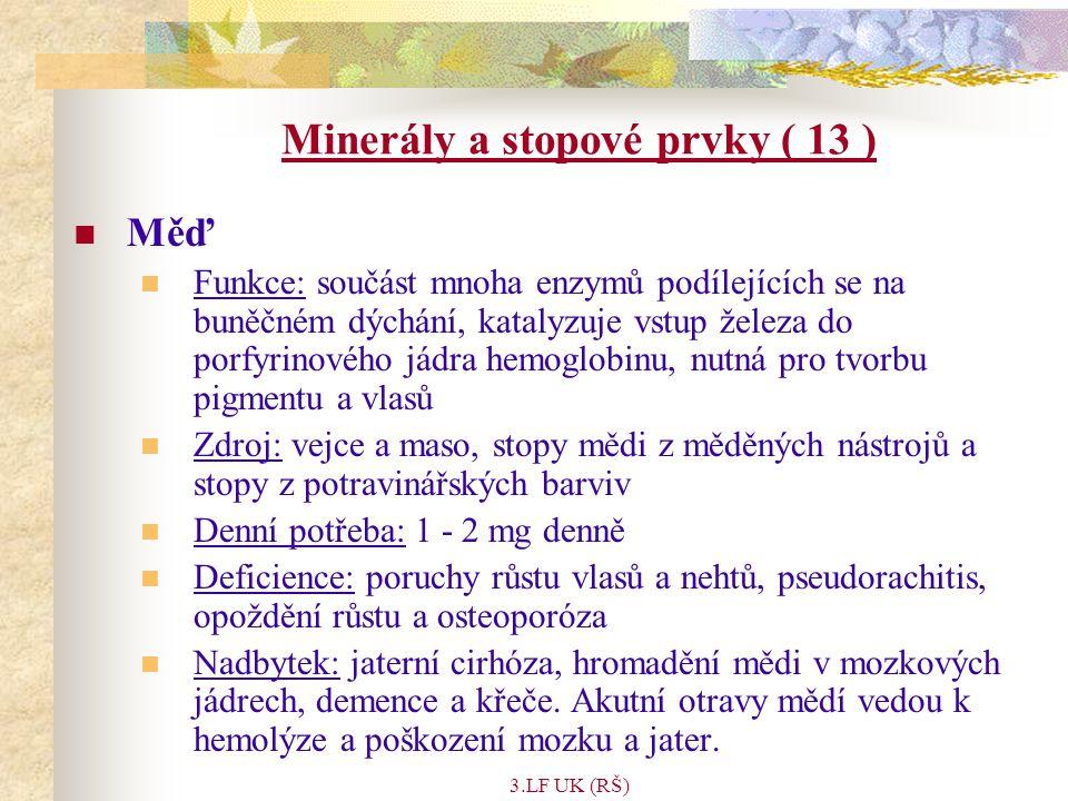 3.LF UK (RŠ) Minerály a stopové prvky ( 13 ) Měď Funkce: součást mnoha enzymů podílejících se na buněčném dýchání, katalyzuje vstup železa do porfyrinového jádra hemoglobinu, nutná pro tvorbu pigmentu a vlasů Zdroj: vejce a maso, stopy mědi z měděných nástrojů a stopy z potravinářských barviv Denní potřeba: 1 - 2 mg denně Deficience: poruchy růstu vlasů a nehtů, pseudorachitis, opoždění růstu a osteoporóza Nadbytek: jaterní cirhóza, hromadění mědi v mozkových jádrech, demence a křeče.