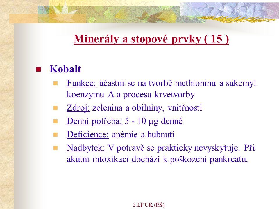 3.LF UK (RŠ) Minerály a stopové prvky ( 15 ) Kobalt Funkce: účastní se na tvorbě methioninu a sukcinyl koenzymu A a procesu krvetvorby Zdroj: zelenina a obilniny, vnitřnosti Denní potřeba: 5 - 10 µg denně Deficience: anémie a hubnutí Nadbytek: V potravě se prakticky nevyskytuje.