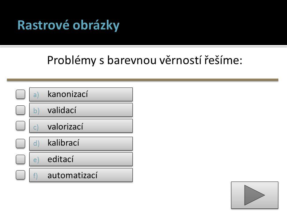 Problémy s barevnou věrností řešíme: a) kanonizací b) validací c) valorizací d) kalibrací e) editací f) automatizací