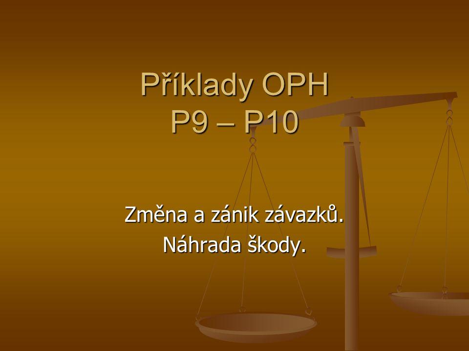 Příklady OPH P9 – P10 Změna a zánik závazků. Náhrada škody.
