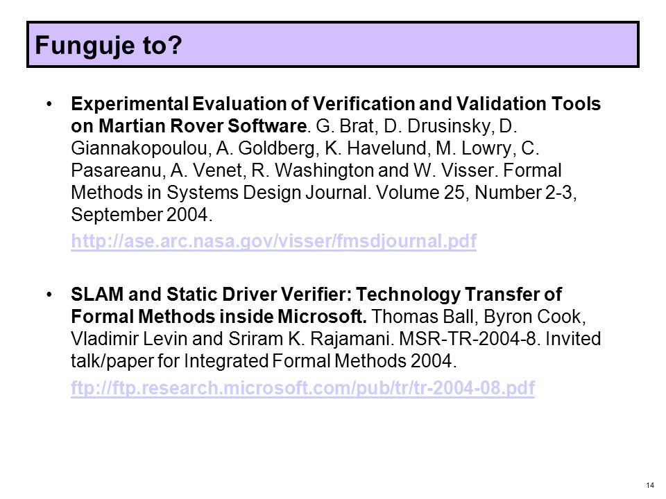 14 Funguje to? Experimental Evaluation of Verification and Validation Tools on Martian Rover Software. G. Brat, D. Drusinsky, D. Giannakopoulou, A. Go