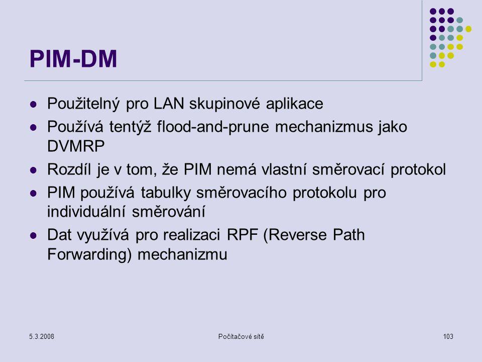 5.3.2008Počítačové sítě103 PIM-DM Použitelný pro LAN skupinové aplikace Používá tentýž flood-and-prune mechanizmus jako DVMRP Rozdíl je v tom, že PIM