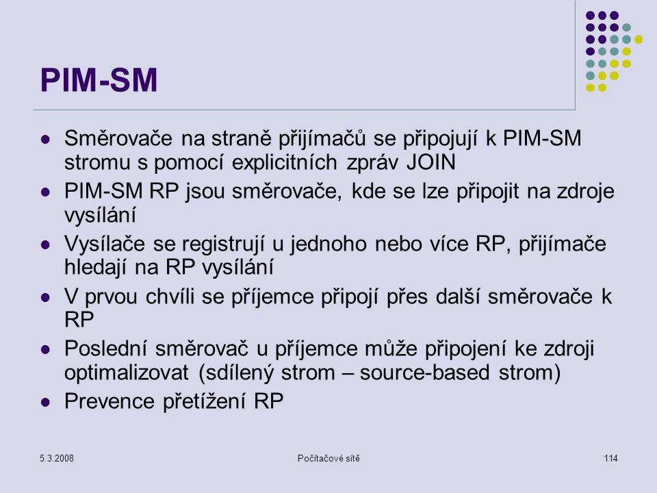 5.3.2008Počítačové sítě114 PIM-SM Směrovače na straně přijímačů se připojují k PIM-SM stromu s pomocí explicitních zpráv JOIN PIM-SM RP jsou směrovače