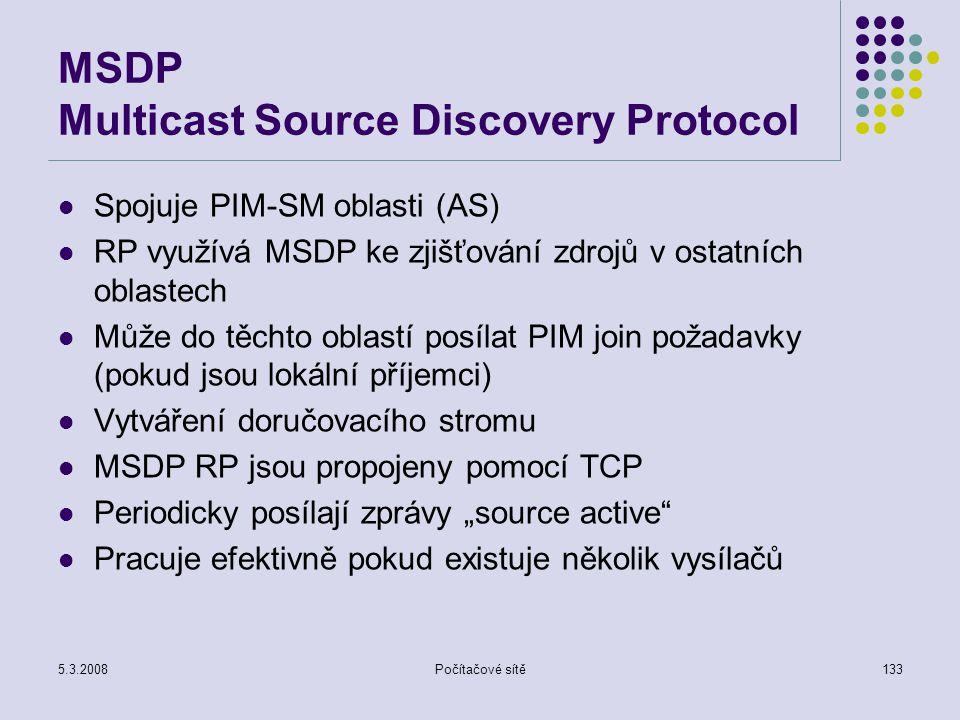 5.3.2008Počítačové sítě133 MSDP Multicast Source Discovery Protocol Spojuje PIM-SM oblasti (AS) RP využívá MSDP ke zjišťování zdrojů v ostatních oblas