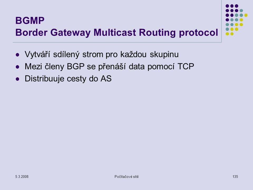 5.3.2008Počítačové sítě135 BGMP Border Gateway Multicast Routing protocol Vytváří sdílený strom pro každou skupinu Mezi členy BGP se přenáší data pomo