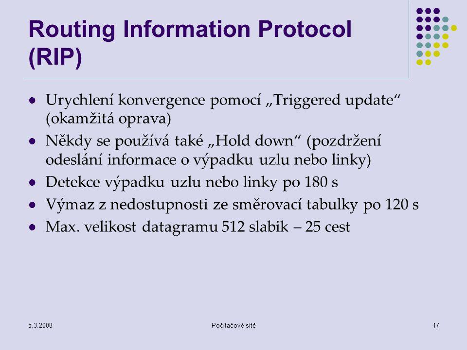 """5.3.2008Počítačové sítě17 Routing Information Protocol (RIP) Urychlení konvergence pomocí """"Triggered update"""" (okamžitá oprava) Někdy se používá také """""""