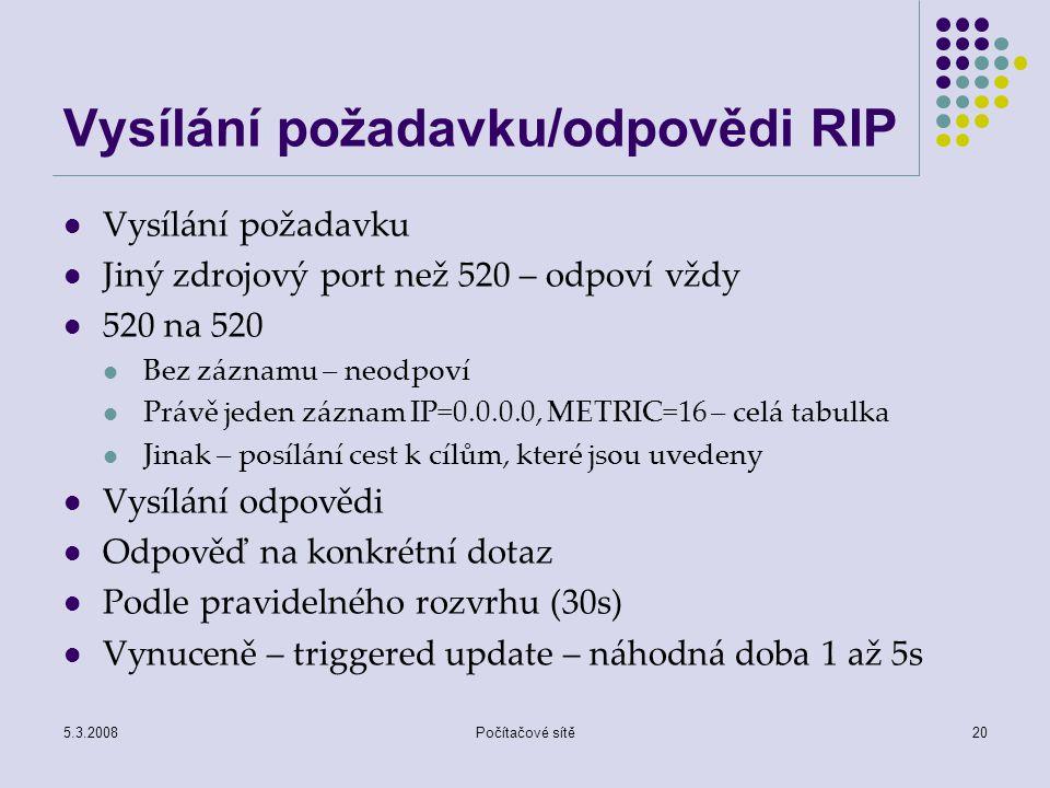 5.3.2008Počítačové sítě20 Vysílání požadavku/odpovědi RIP Vysílání požadavku Jiný zdrojový port než 520 – odpoví vždy 520 na 520 Bez záznamu – neodpov