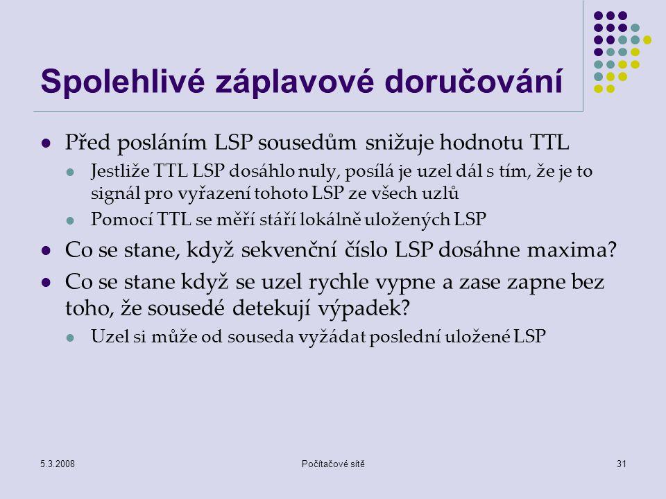 5.3.2008Počítačové sítě31 Spolehlivé záplavové doručování Před posláním LSP sousedům snižuje hodnotu TTL Jestliže TTL LSP dosáhlo nuly, posílá je uzel