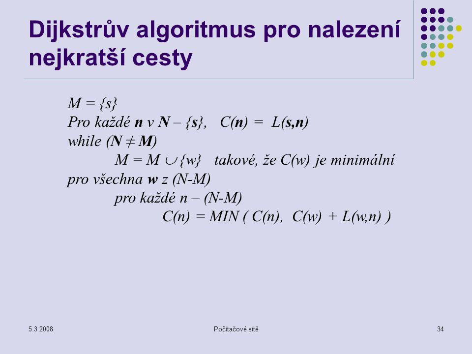 5.3.2008Počítačové sítě34 Dijkstrův algoritmus pro nalezení nejkratší cesty M = {s} Pro každé n v N – {s}, C(n) = L(s,n) while (N ≠ M) M = M  {w} tak
