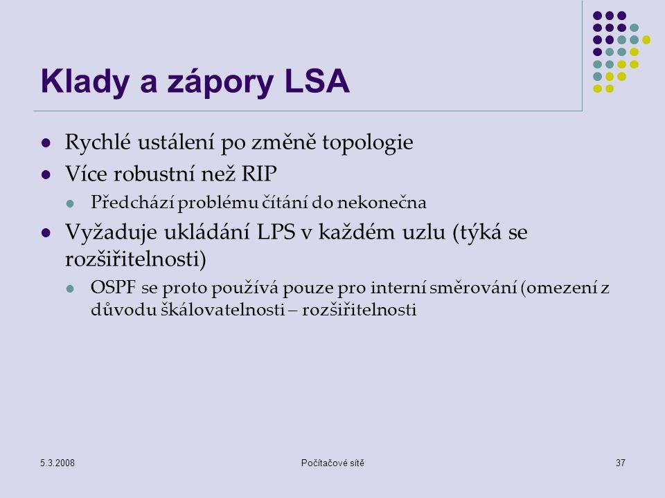 5.3.2008Počítačové sítě37 Klady a zápory LSA Rychlé ustálení po změně topologie Více robustní než RIP Předchází problému čítání do nekonečna Vyžaduje
