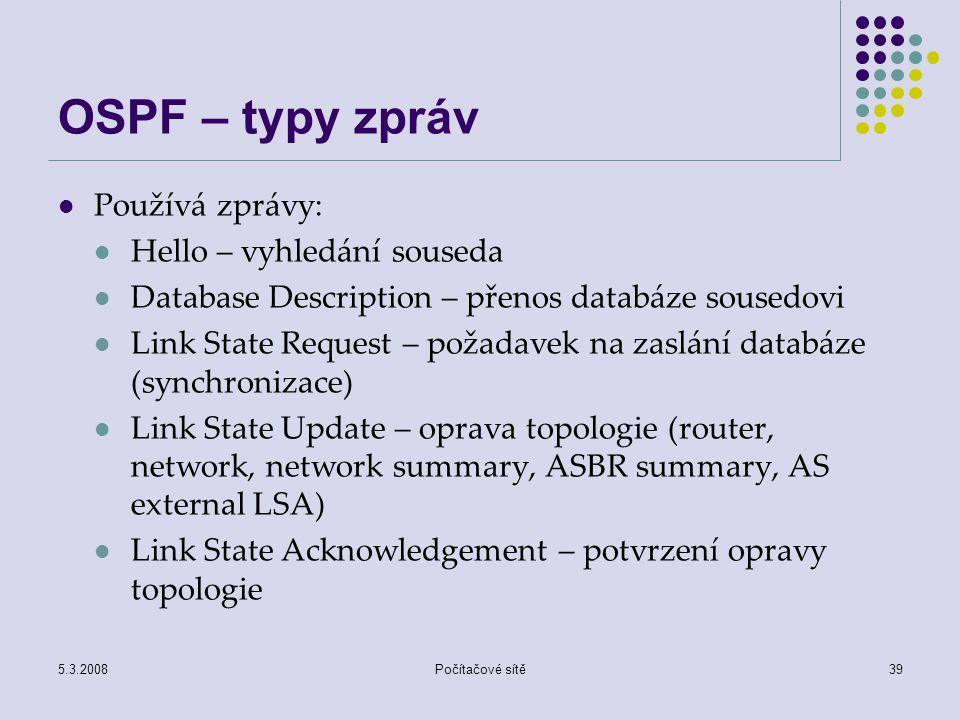 5.3.2008Počítačové sítě39 OSPF – typy zpráv Používá zprávy: Hello – vyhledání souseda Database Description – přenos databáze sousedovi Link State Requ