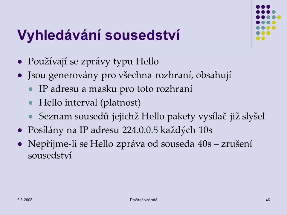 5.3.2008Počítačové sítě46 Vyhledávání sousedství Používají se zprávy typu Hello Jsou generovány pro všechna rozhraní, obsahují IP adresu a masku pro t