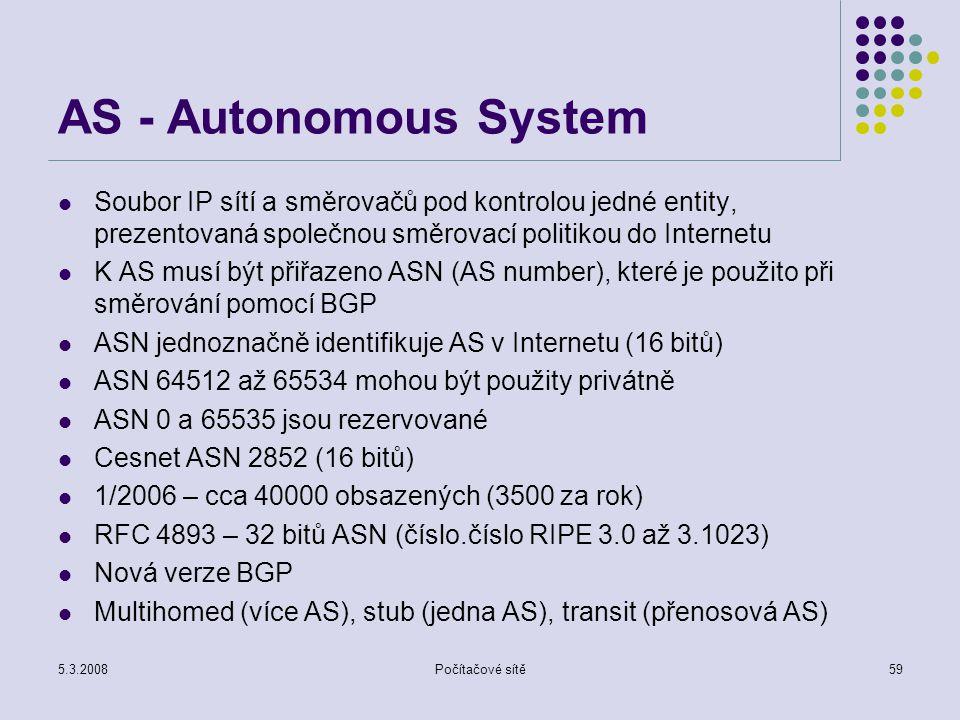 5.3.2008Počítačové sítě59 AS - Autonomous System Soubor IP sítí a směrovačů pod kontrolou jedné entity, prezentovaná společnou směrovací politikou do