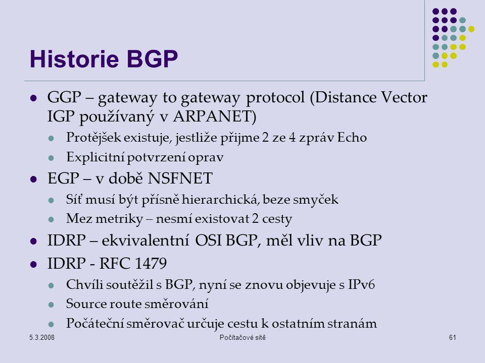 5.3.2008Počítačové sítě61 Historie BGP GGP – gateway to gateway protocol (Distance Vector IGP používaný v ARPANET) Protějšek existuje, jestliže přijme