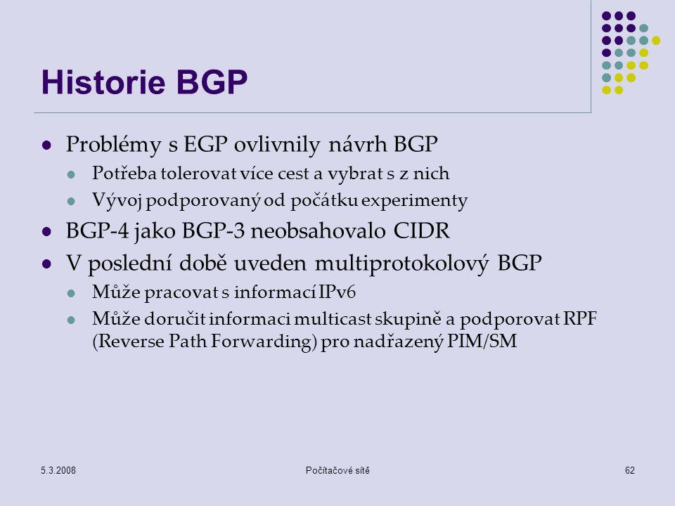 5.3.2008Počítačové sítě62 Historie BGP Problémy s EGP ovlivnily návrh BGP Potřeba tolerovat více cest a vybrat s z nich Vývoj podporovaný od počátku e