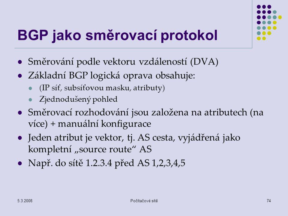 5.3.2008Počítačové sítě74 BGP jako směrovací protokol Směrování podle vektoru vzdáleností (DVA) Základní BGP logická oprava obsahuje: (IP síť, subsíťo