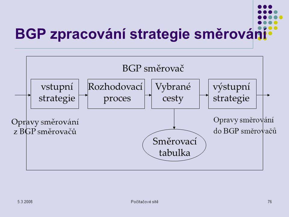 5.3.2008Počítačové sítě76 BGP zpracování strategie směrování vstupní strategie Rozhodovací proces Vybrané cesty výstupní strategie BGP směrovač Směrov