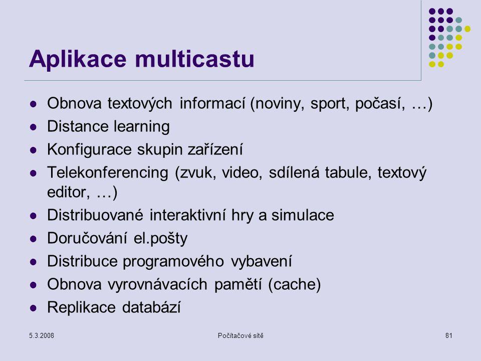 5.3.2008Počítačové sítě81 Aplikace multicastu Obnova textových informací (noviny, sport, počasí, …) Distance learning Konfigurace skupin zařízení Tele