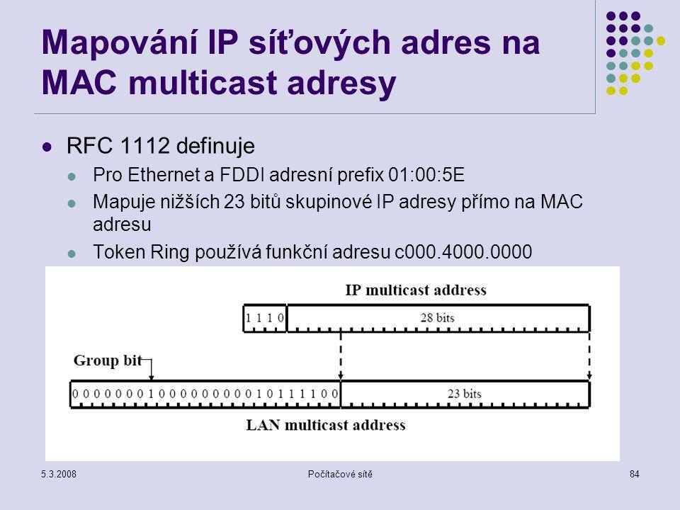 5.3.2008Počítačové sítě84 Mapování IP síťových adres na MAC multicast adresy RFC 1112 definuje Pro Ethernet a FDDI adresní prefix 01:00:5E Mapuje nižš
