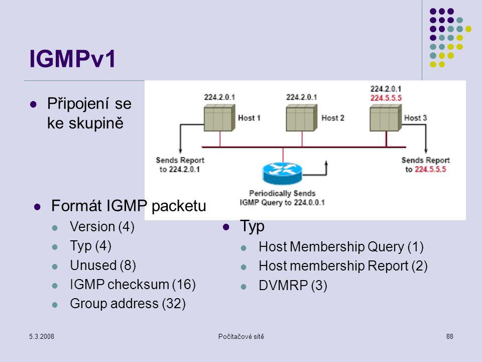 5.3.2008Počítačové sítě88 IGMPv1 Připojení se ke skupině Formát IGMP packetu Version (4) Typ (4) Unused (8) IGMP checksum (16) Group address (32) Typ