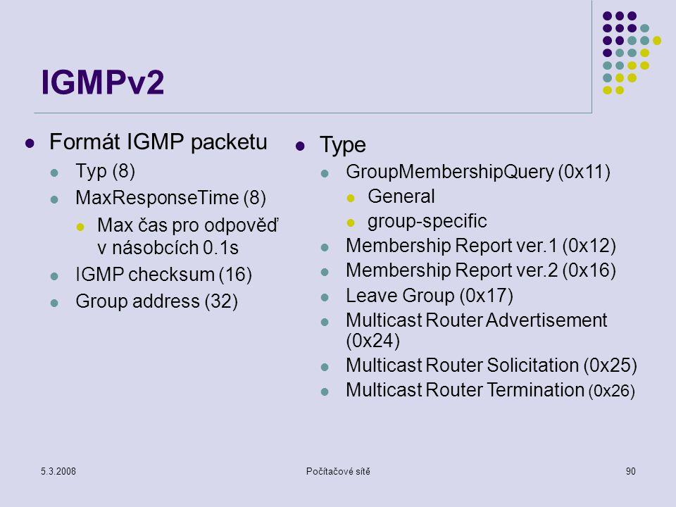 5.3.2008Počítačové sítě90 IGMPv2 Formát IGMP packetu Typ (8) MaxResponseTime (8) Max čas pro odpověď v násobcích 0.1s IGMP checksum (16) Group address