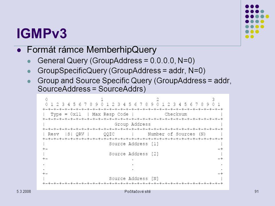 5.3.2008Počítačové sítě91 IGMPv3 Formát rámce MemberhipQuery General Query (GroupAddress = 0.0.0.0, N=0) GroupSpecificQuery (GroupAddress = addr, N=0)