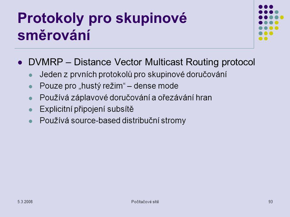 5.3.2008Počítačové sítě93 Protokoly pro skupinové směrování DVMRP – Distance Vector Multicast Routing protocol Jeden z prvních protokolů pro skupinové