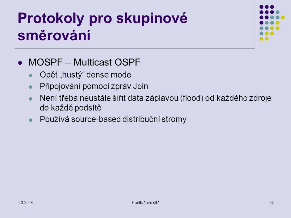 """5.3.2008Počítačové sítě94 Protokoly pro skupinové směrování MOSPF – Multicast OSPF Opět """"hustý"""" dense mode Připojování pomocí zpráv Join Není třeba ne"""