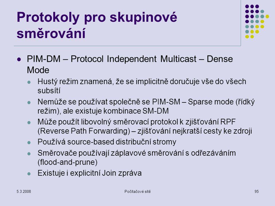 5.3.2008Počítačové sítě95 Protokoly pro skupinové směrování PIM-DM – Protocol Independent Multicast – Dense Mode Hustý režim znamená, že se implicitně