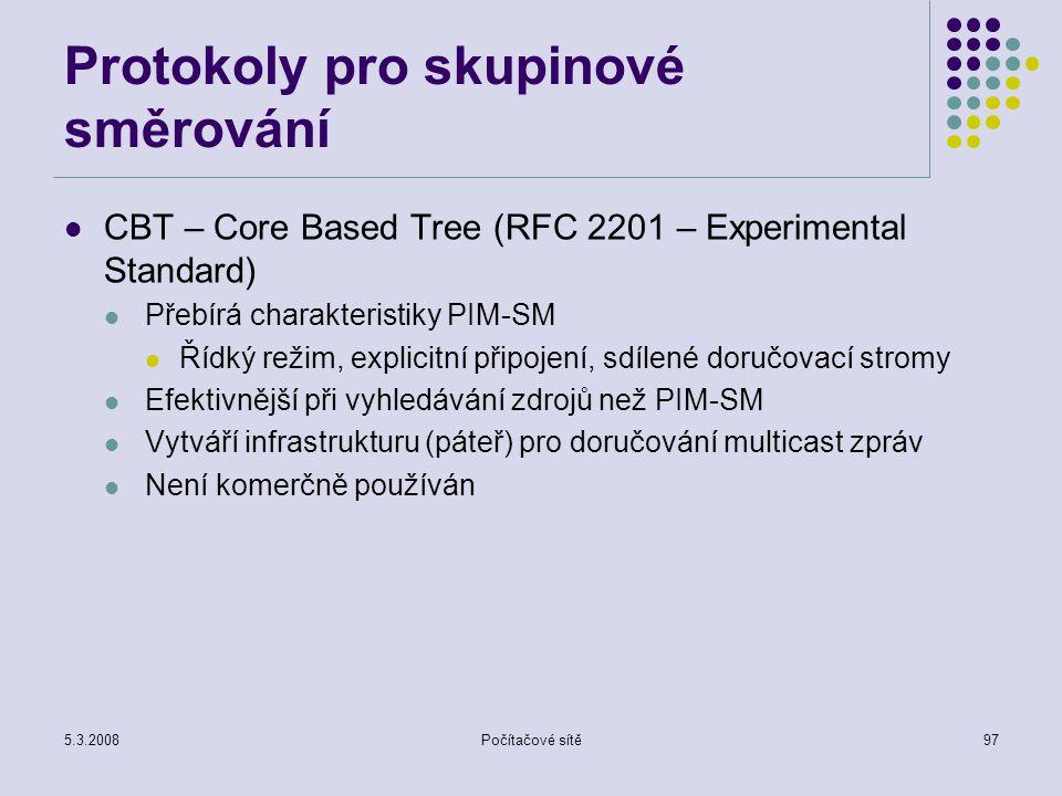 5.3.2008Počítačové sítě97 Protokoly pro skupinové směrování CBT – Core Based Tree (RFC 2201 – Experimental Standard) Přebírá charakteristiky PIM-SM Ří