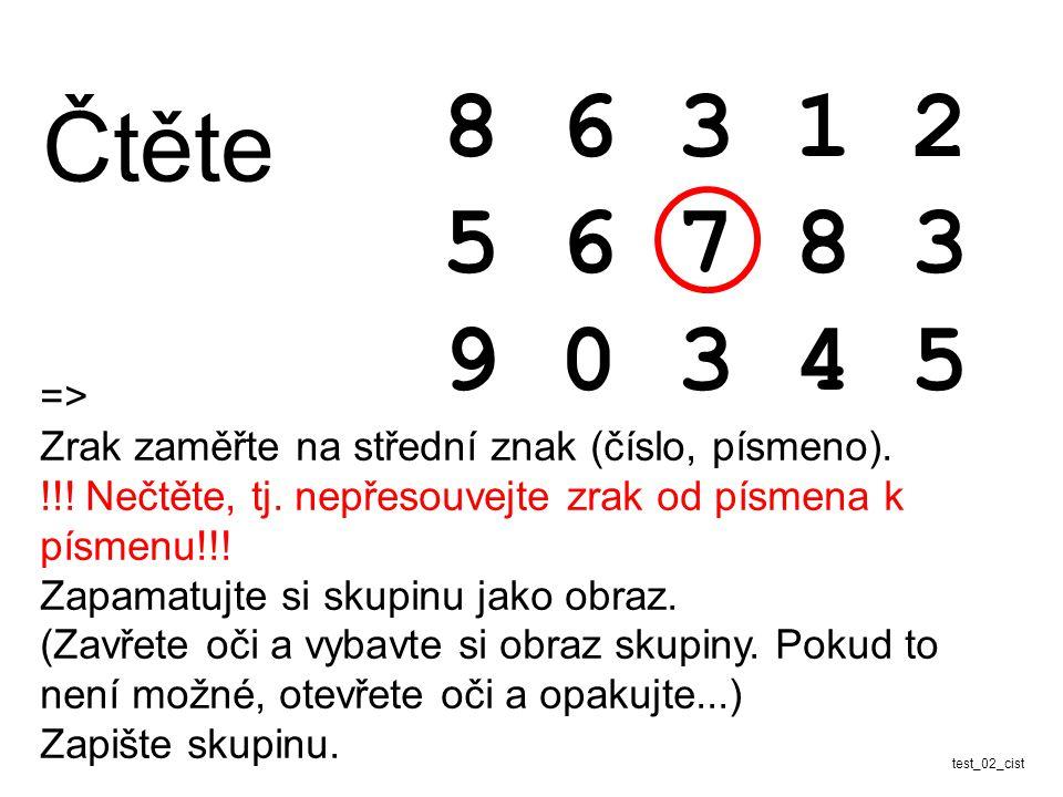 Čtěte 8 6 3 1 2 5 6 7 8 3 9 0 3 4 5 test_02_cist => Zrak zaměřte na střední znak (číslo, písmeno). !!! Nečtěte, tj. nepřesouvejte zrak od písmena k pí