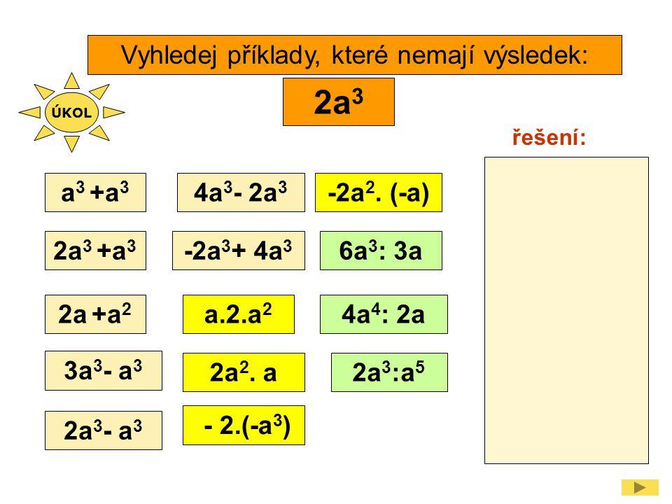 Vyhledej příklady, které nemají výsledek: a 3 +a 3 2a 3 - 2.(-a 3 ) 2a 3 +a 3 4a 3 - 2a 3 -2a 3 + 4a 3 3a 3 - a 3 2a 3 - a 3 4a 4 : 2a 6a 3 : 3a 2a 2.