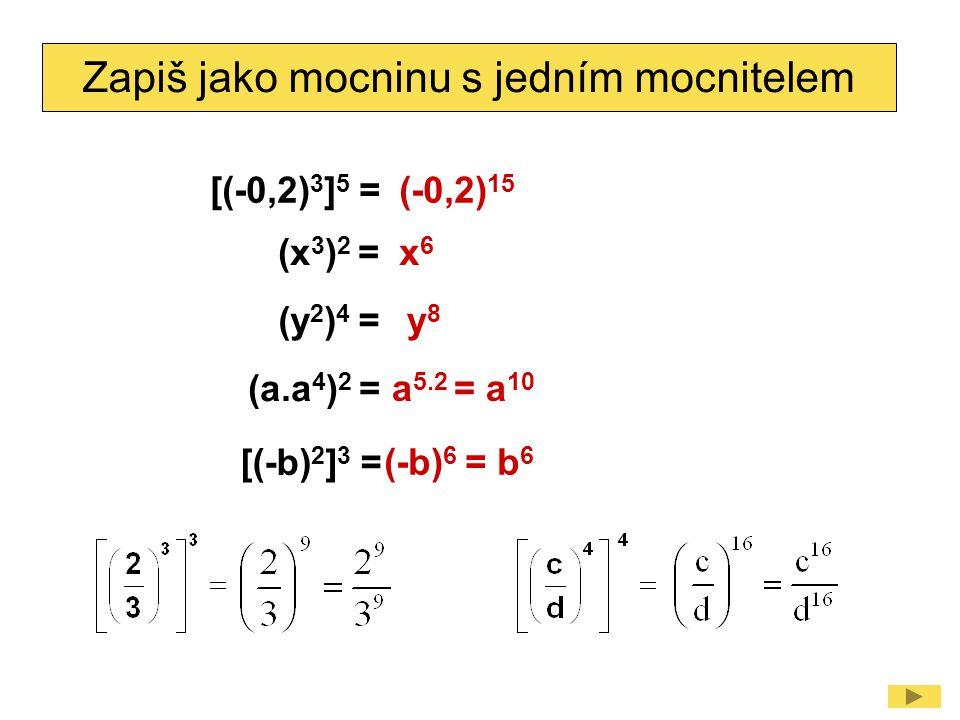 Zapiš jako mocninu s jedním mocnitelem (x 3 ) 2 =x6x6 (y 2 ) 4 = (a.a 4 ) 2 = [(-b) 2 ] 3 = y8y8 a 5.2 = a 10 (-b) 6 = b 6 [(-0,2) 3 ] 5 =(-0,2) 15