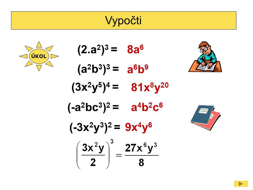 Vypočti (2.a 2 ) 3 =8a 6 (a 2 b 3 ) 3 = (3x 2 y 5 ) 4 = (-a 2 bc 3 ) 2 = a6b9a6b9 81x 8 y 20 a4b2c6a4b2c6 (-3x 2 y 3 ) 2 = 9x 4 y 6 ÚKOL