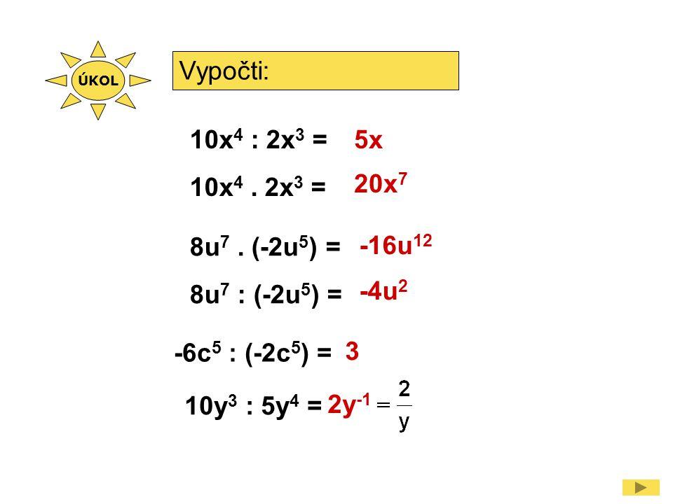 Vypočti: 10x 4 : 2x 3 = 10x 4. 2x 3 = -6c 5 : (-2c 5 ) = 5x 20x 7 3 8u 7.