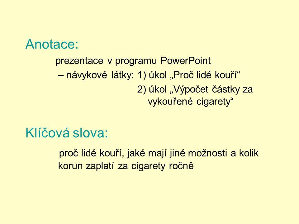 """Anotace: prezentace v programu PowerPoint – návykové látky: 1) úkol """"Proč lidé kouří 2) úkol """"Výpočet částky za vykouřené cigarety Klíčová slova: proč lidé kouří, jaké mají jiné možnosti a kolik korun zaplatí za cigarety ročně"""